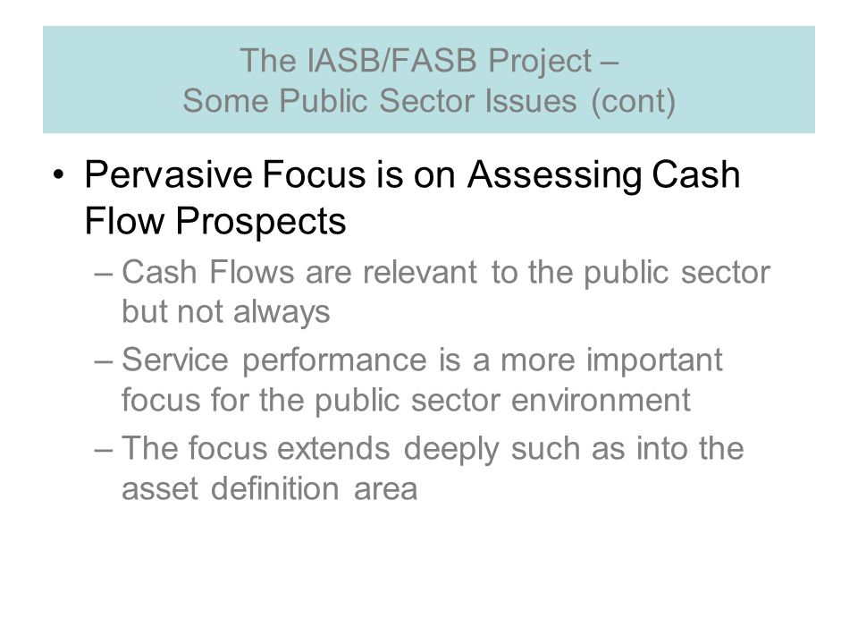 The IASB/FASB Project – Some Public Sector Issues (cont) Pervasive Focus is on Assessing Cash Flow Prospects –Cash Flows are relevant to the public sector but not always –Service performance is a more important focus for the public sector environment –The focus extends deeply such as into the asset definition area