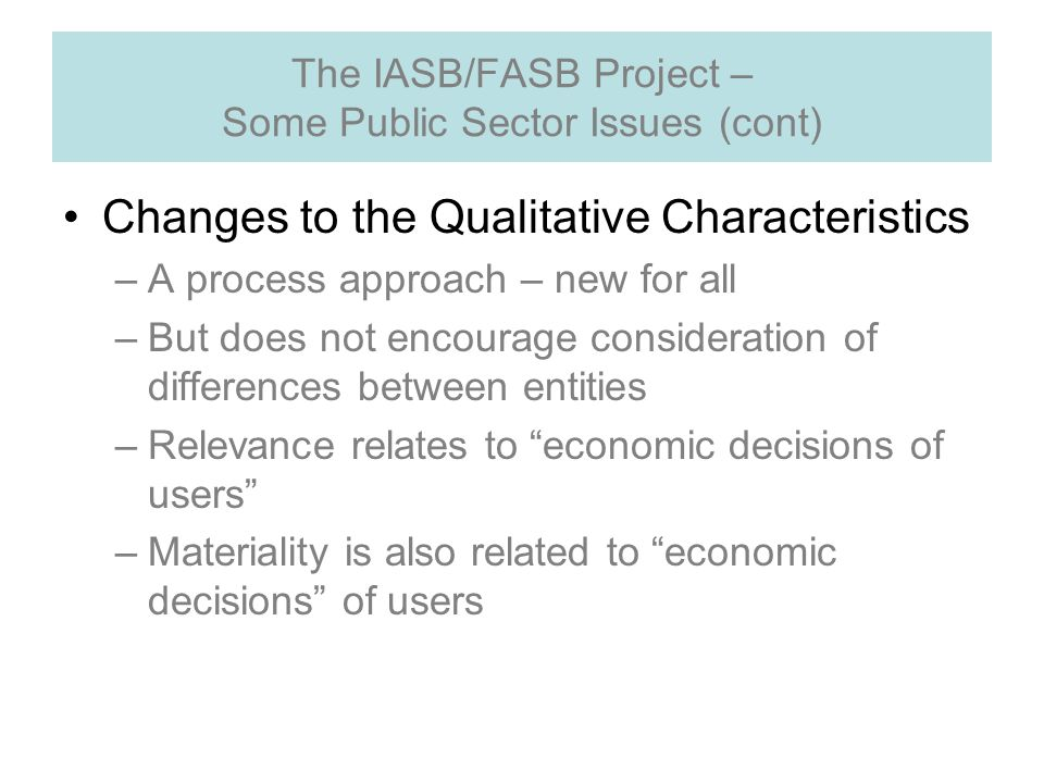 The IASB/FASB Project – Some Public Sector Issues (cont) Changes to the Qualitative Characteristics –A process approach – new for all –But does not encourage consideration of differences between entities –Relevance relates to economic decisions of users –Materiality is also related to economic decisions of users