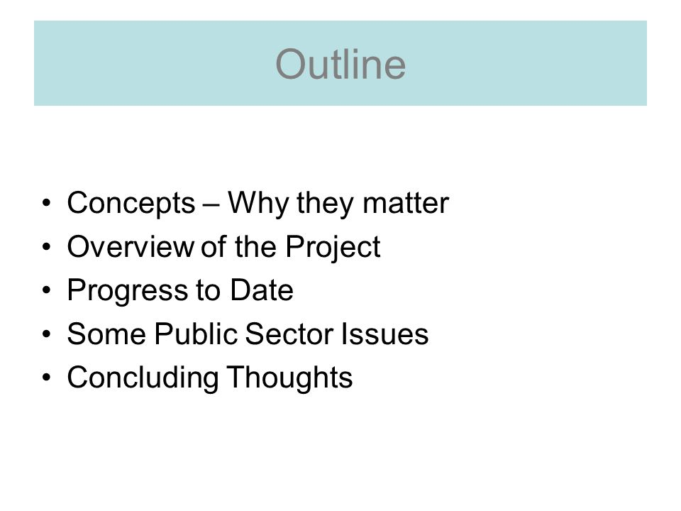 Outline Concepts – Why they matter Overview of the Project Progress to Date Some Public Sector Issues Concluding Thoughts