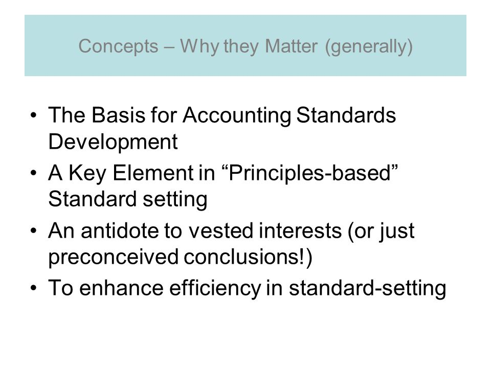 Concepts – Why they Matter (generally) The Basis for Accounting Standards Development A Key Element in Principles-based Standard setting An antidote to vested interests (or just preconceived conclusions!) To enhance efficiency in standard-setting