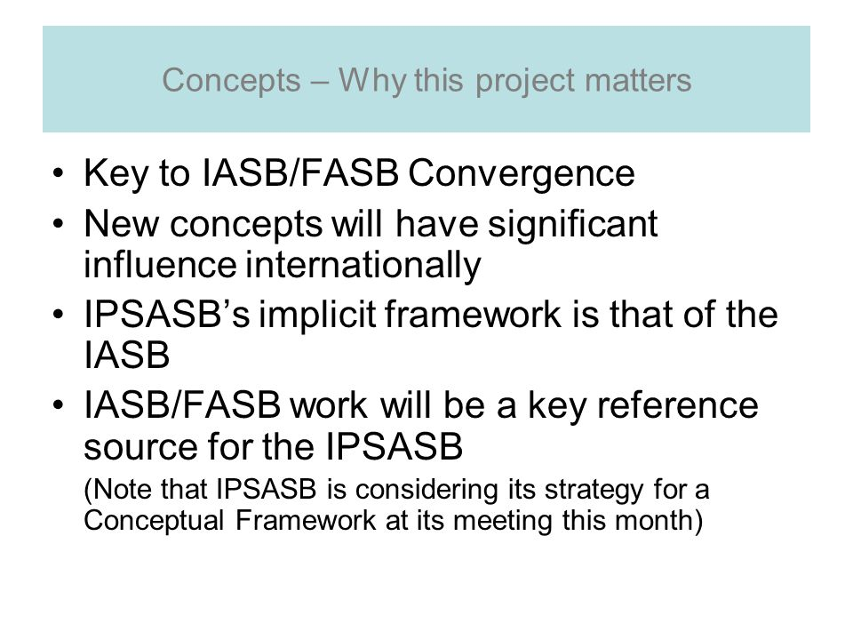 Concepts – Why this project matters Key to IASB/FASB Convergence New concepts will have significant influence internationally IPSASBs implicit framework is that of the IASB IASB/FASB work will be a key reference source for the IPSASB (Note that IPSASB is considering its strategy for a Conceptual Framework at its meeting this month)