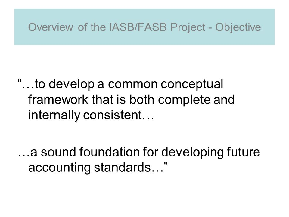 Overview of the IASB/FASB Project - Objective …to develop a common conceptual framework that is both complete and internally consistent… …a sound foundation for developing future accounting standards…