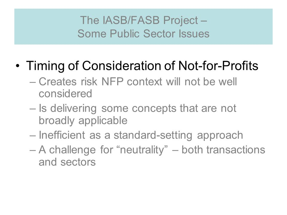 The IASB/FASB Project – Some Public Sector Issues Timing of Consideration of Not-for-Profits –Creates risk NFP context will not be well considered –Is delivering some concepts that are not broadly applicable –Inefficient as a standard-setting approach –A challenge for neutrality – both transactions and sectors