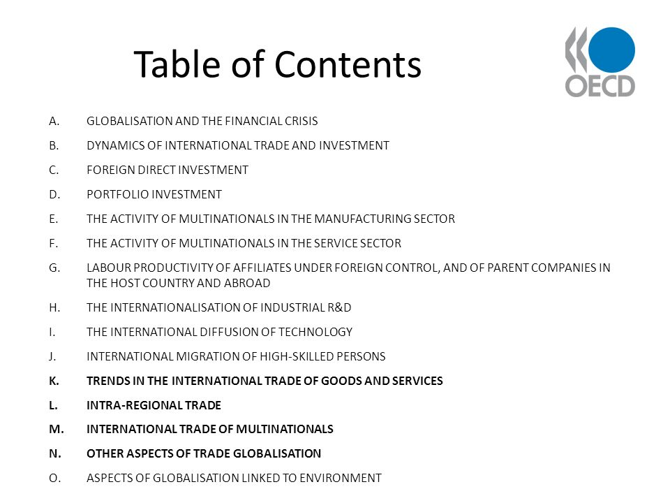 Table of Contents A.GLOBALISATION AND THE FINANCIAL CRISIS B.DYNAMICS OF INTERNATIONAL TRADE AND INVESTMENT C.FOREIGN DIRECT INVESTMENT D.PORTFOLIO INVESTMENT E.THE ACTIVITY OF MULTINATIONALS IN THE MANUFACTURING SECTOR F.THE ACTIVITY OF MULTINATIONALS IN THE SERVICE SECTOR G.LABOUR PRODUCTIVITY OF AFFILIATES UNDER FOREIGN CONTROL, AND OF PARENT COMPANIES IN THE HOST COUNTRY AND ABROAD H.THE INTERNATIONALISATION OF INDUSTRIAL R&D I.THE INTERNATIONAL DIFFUSION OF TECHNOLOGY J.INTERNATIONAL MIGRATION OF HIGH-SKILLED PERSONS K.TRENDS IN THE INTERNATIONAL TRADE OF GOODS AND SERVICES L.INTRA-REGIONAL TRADE M.INTERNATIONAL TRADE OF MULTINATIONALS N.OTHER ASPECTS OF TRADE GLOBALISATION O.ASPECTS OF GLOBALISATION LINKED TO ENVIRONMENT