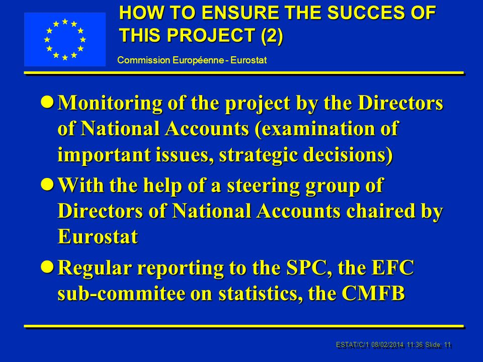 Commission Européenne - Eurostat ESTAT/C/1 08/02/ :37 Slide: 11 HOW TO ENSURE THE SUCCES OF THIS PROJECT (2) lMonitoring of the project by the Directors of National Accounts (examination of important issues, strategic decisions) lWith the help of a steering group of Directors of National Accounts chaired by Eurostat lRegular reporting to the SPC, the EFC sub-commitee on statistics, the CMFB