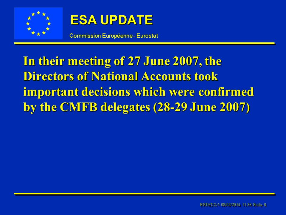 Commission Européenne - Eurostat ESTAT/C/1 08/02/ :37 Slide: 6 ESA UPDATE In their meeting of 27 June 2007, the Directors of National Accounts took important decisions which were confirmed by the CMFB delegates (28-29 June 2007)