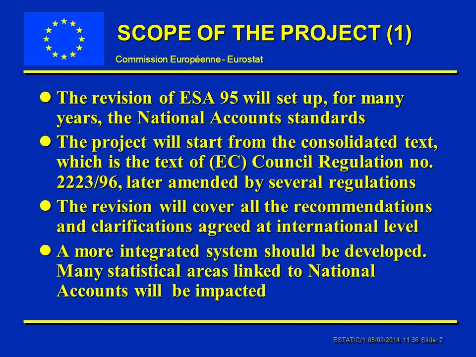 Commission Européenne - Eurostat ESTAT/C/1 08/02/ :37 Slide: 7 SCOPE OF THE PROJECT (1) lThe revision of ESA 95 will set up, for many years, the National Accounts standards lThe project will start from the consolidated text, which is the text of (EC) Council Regulation no.