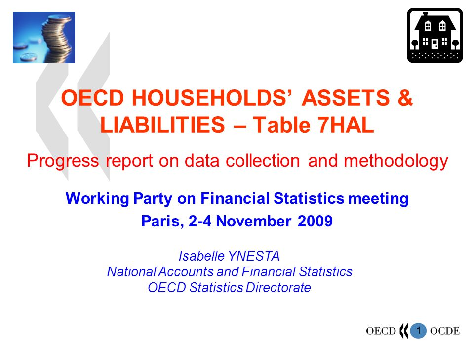 1 OECD HOUSEHOLDS ASSETS & LIABILITIES – Table 7HAL Working Party on Financial Statistics meeting Paris, 2-4 November 2009 Isabelle YNESTA National Accounts and Financial Statistics OECD Statistics Directorate Progress report on data collection and methodology