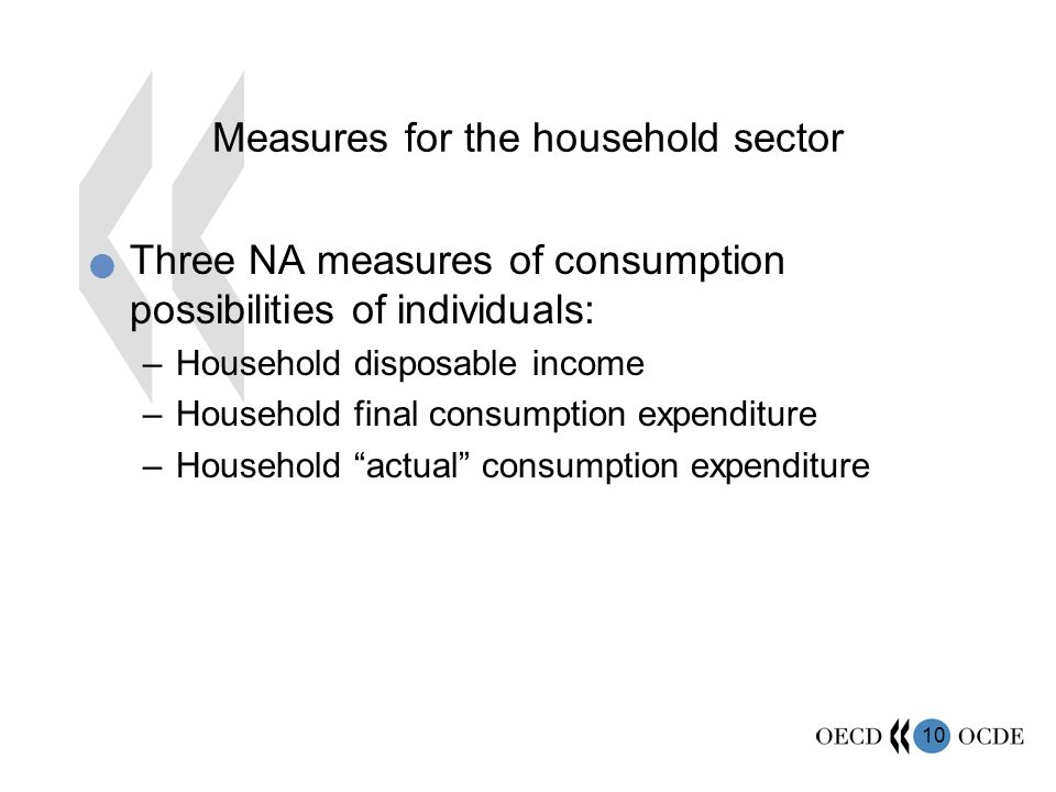 10 Measures for the household sector Three NA measures of consumption possibilities of individuals: –Household disposable income –Household final consumption expenditure –Household actual consumption expenditure