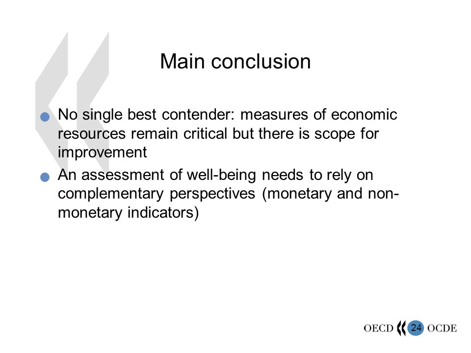 24 Main conclusion No single best contender: measures of economic resources remain critical but there is scope for improvement An assessment of well-being needs to rely on complementary perspectives (monetary and non- monetary indicators)