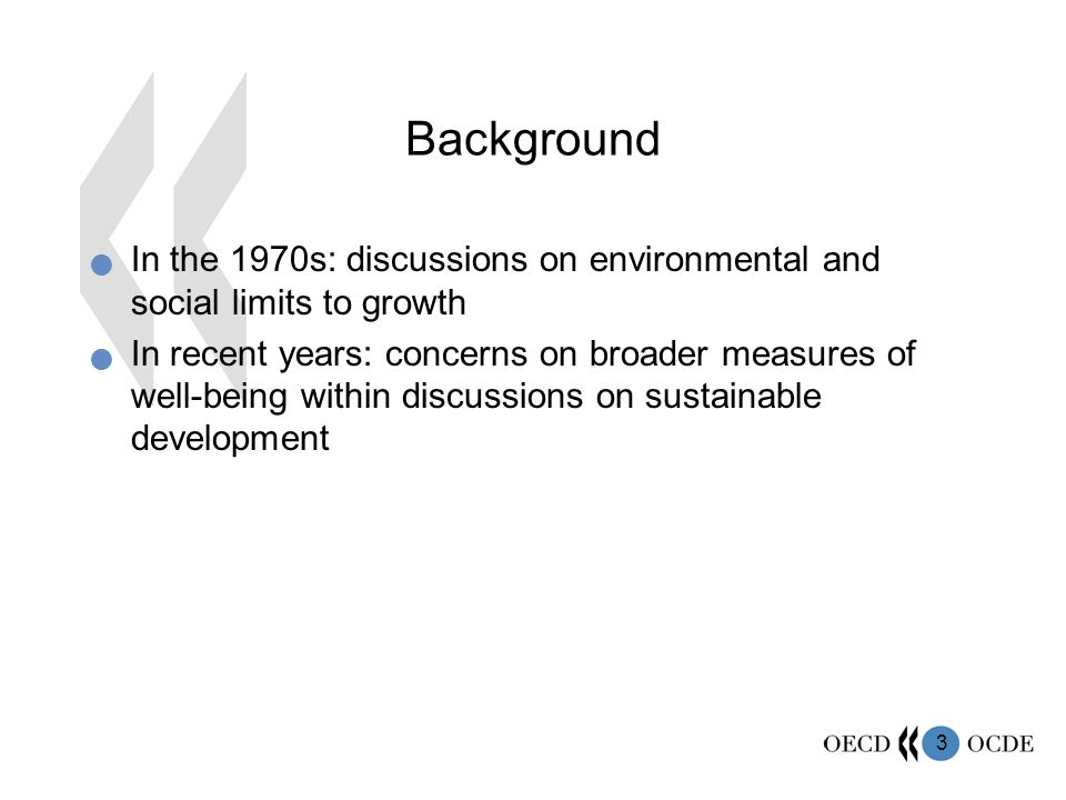 3 In the 1970s: discussions on environmental and social limits to growth In recent years: concerns on broader measures of well-being within discussions on sustainable development Background