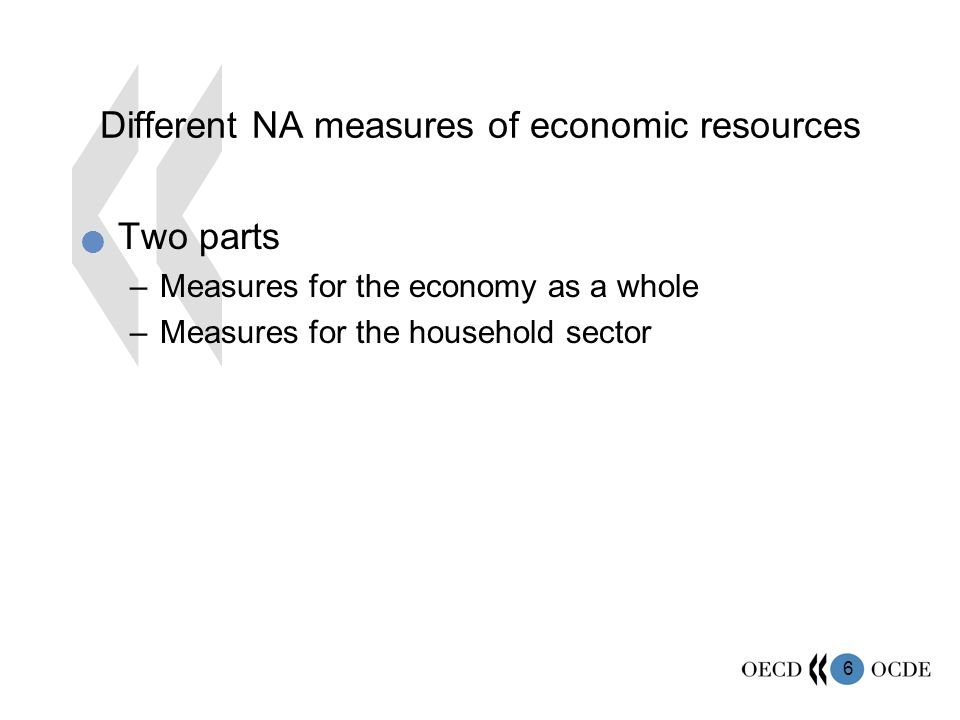 6 Different NA measures of economic resources Two parts –Measures for the economy as a whole –Measures for the household sector