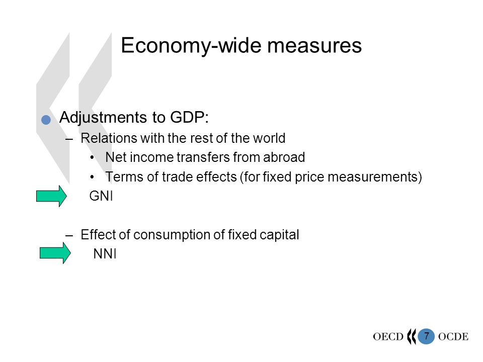 7 Economy-wide measures Adjustments to GDP: –Relations with the rest of the world Net income transfers from abroad Terms of trade effects (for fixed price measurements) GNI –Effect of consumption of fixed capital NNI