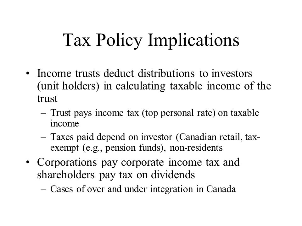 Tax Policy Implications Income trusts deduct distributions to investors (unit holders) in calculating taxable income of the trust –Trust pays income tax (top personal rate) on taxable income –Taxes paid depend on investor (Canadian retail, tax- exempt (e.g., pension funds), non-residents Corporations pay corporate income tax and shareholders pay tax on dividends –Cases of over and under integration in Canada