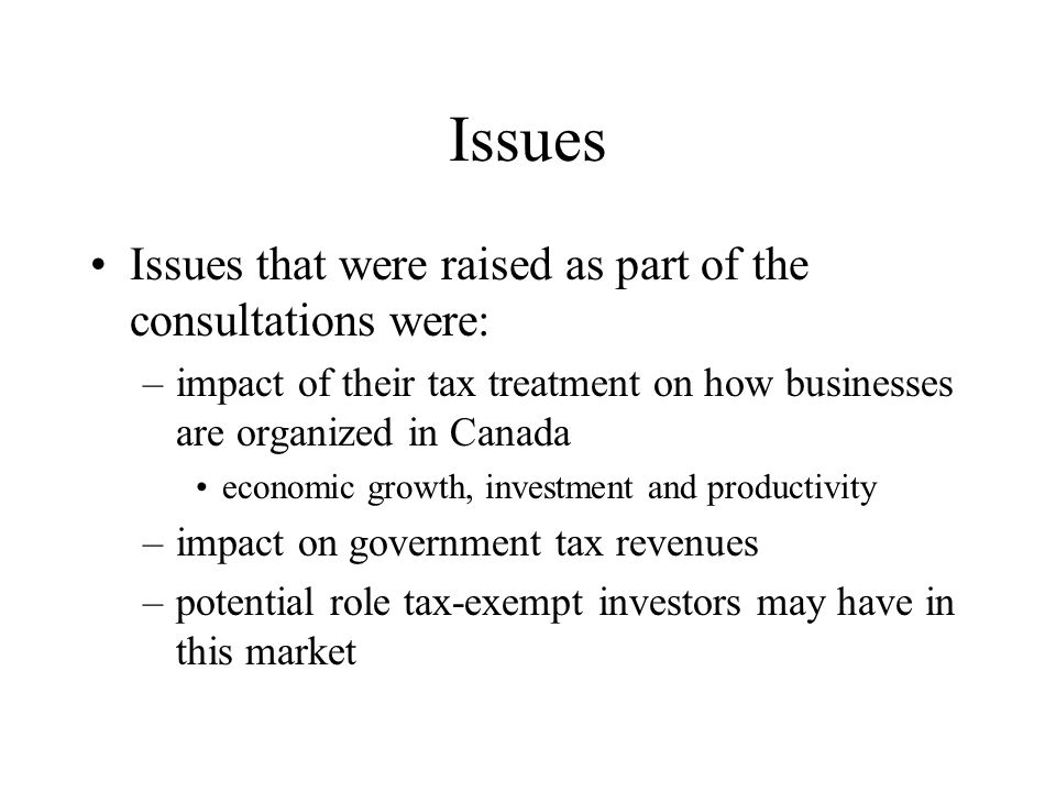 Issues Issues that were raised as part of the consultations were: –impact of their tax treatment on how businesses are organized in Canada economic growth, investment and productivity –impact on government tax revenues –potential role tax-exempt investors may have in this market