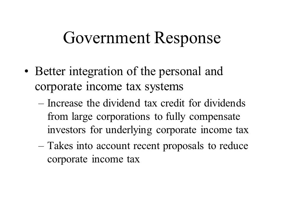 Government Response Better integration of the personal and corporate income tax systems –Increase the dividend tax credit for dividends from large corporations to fully compensate investors for underlying corporate income tax –Takes into account recent proposals to reduce corporate income tax