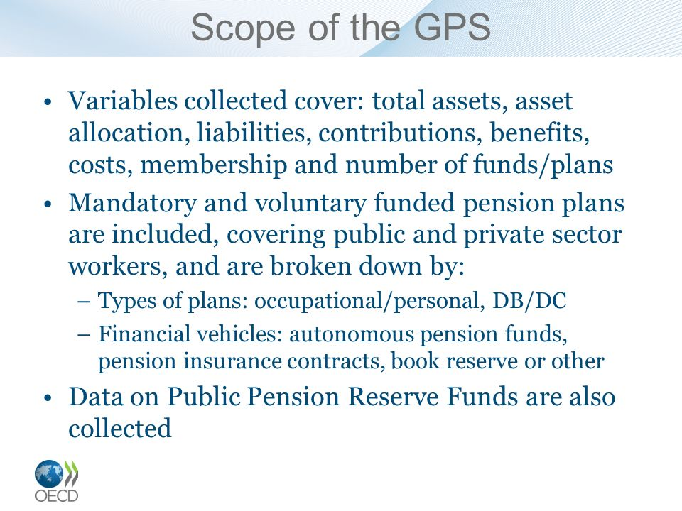 Scope of the GPS Variables collected cover: total assets, asset allocation, liabilities, contributions, benefits, costs, membership and number of funds/plans Mandatory and voluntary funded pension plans are included, covering public and private sector workers, and are broken down by: –Types of plans: occupational/personal, DB/DC –Financial vehicles: autonomous pension funds, pension insurance contracts, book reserve or other Data on Public Pension Reserve Funds are also collected