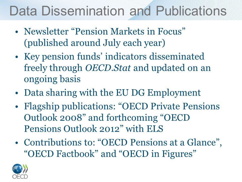 Data Dissemination and Publications Newsletter Pension Markets in Focus (published around July each year) Key pension funds indicators disseminated freely through OECD.Stat and updated on an ongoing basis Data sharing with the EU DG Employment Flagship publications: OECD Private Pensions Outlook 2008 and forthcoming OECD Pensions Outlook 2012 with ELS Contributions to: OECD Pensions at a Glance, OECD Factbook and OECD in Figures