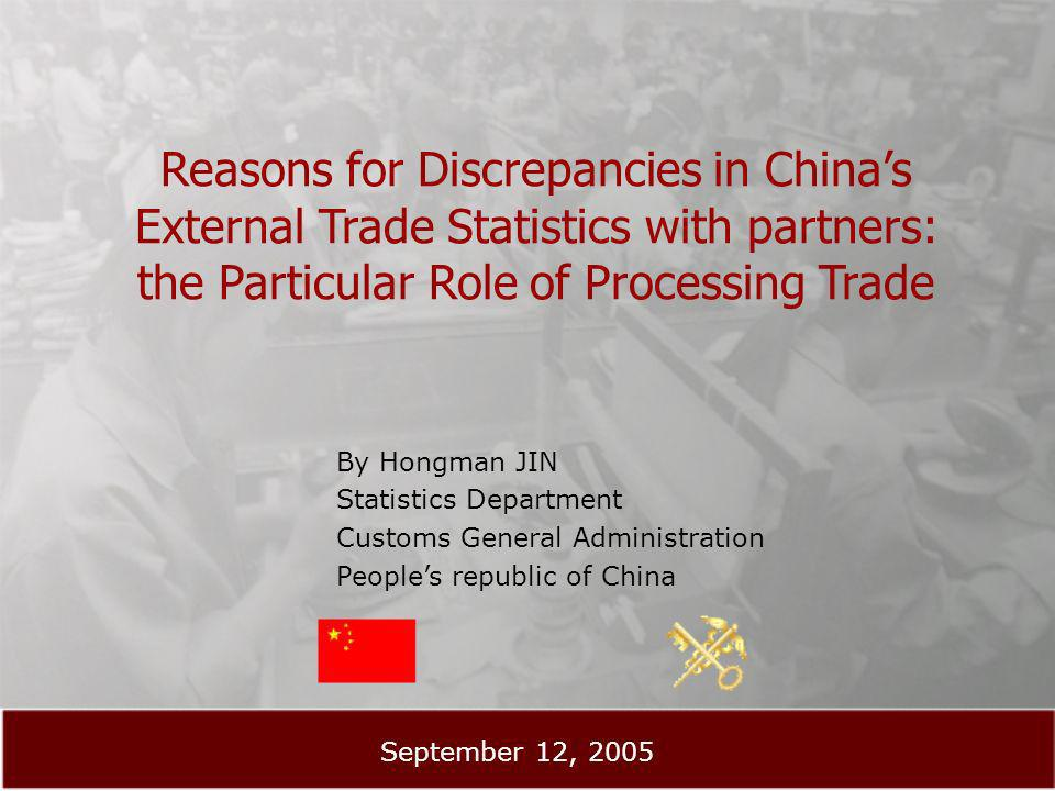 Reasons for Discrepancies in Chinas External Trade Statistics with partners: the Particular Role of Processing Trade By Hongman JIN Statistics Department Customs General Administration Peoples republic of China September 12, 2005