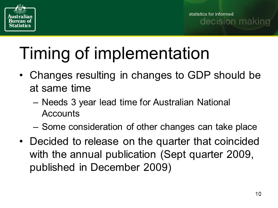 Timing of implementation Changes resulting in changes to GDP should be at same time –Needs 3 year lead time for Australian National Accounts –Some consideration of other changes can take place Decided to release on the quarter that coincided with the annual publication (Sept quarter 2009, published in December 2009) 10