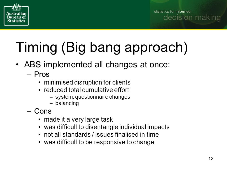 Timing (Big bang approach) ABS implemented all changes at once: –Pros minimised disruption for clients reduced total cumulative effort: –system, questionnaire changes –balancing –Cons made it a very large task was difficult to disentangle individual impacts not all standards / issues finalised in time was difficult to be responsive to change 12