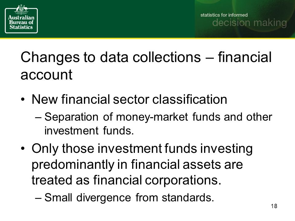 Changes to data collections – financial account New financial sector classification –Separation of money-market funds and other investment funds.