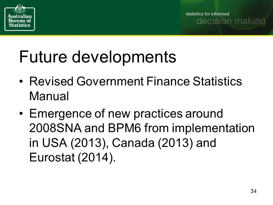 Future developments Revised Government Finance Statistics Manual Emergence of new practices around 2008SNA and BPM6 from implementation in USA (2013), Canada (2013) and Eurostat (2014).