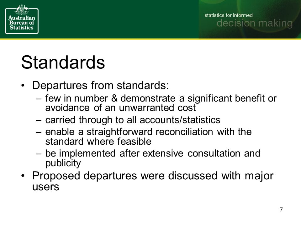 Standards Departures from standards: –few in number & demonstrate a significant benefit or avoidance of an unwarranted cost –carried through to all accounts/statistics –enable a straightforward reconciliation with the standard where feasible –be implemented after extensive consultation and publicity Proposed departures were discussed with major users 7