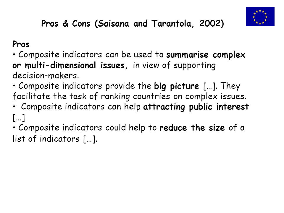 Pros & Cons (Saisana and Tarantola, 2002) Pros Composite indicators can be used to summarise complex or multi-dimensional issues, in view of supporting decision-makers.
