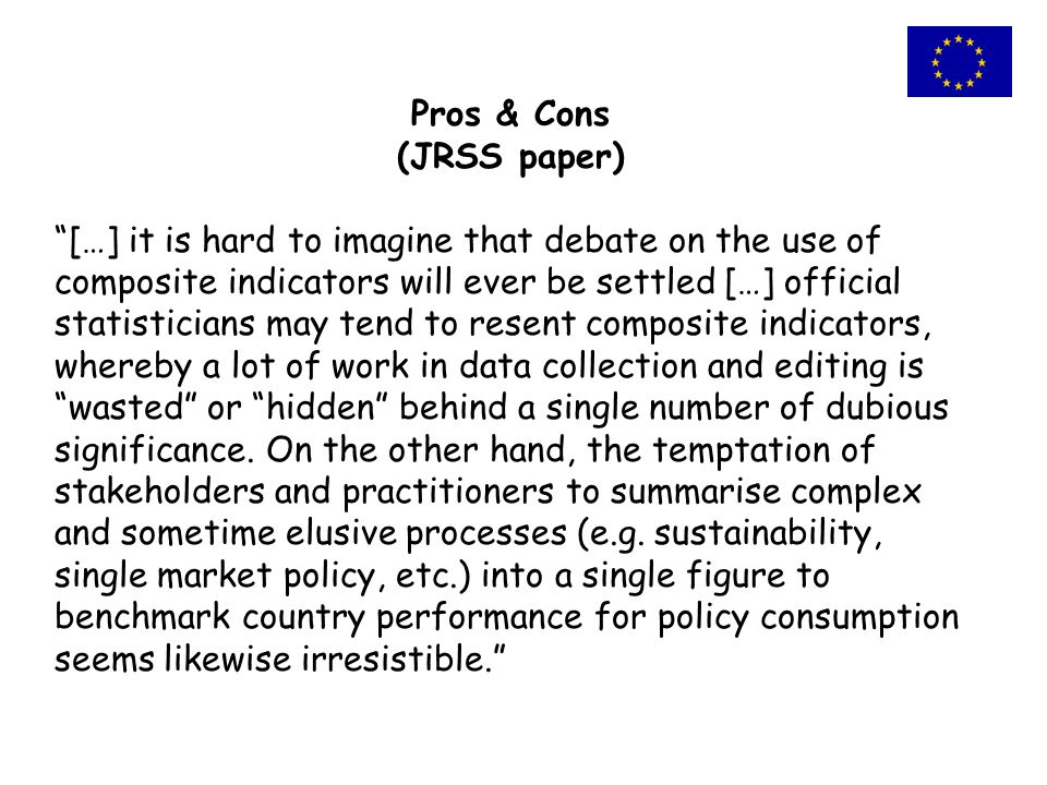 Pros & Cons (JRSS paper) […] it is hard to imagine that debate on the use of composite indicators will ever be settled […] official statisticians may tend to resent composite indicators, whereby a lot of work in data collection and editing is wasted or hidden behind a single number of dubious significance.