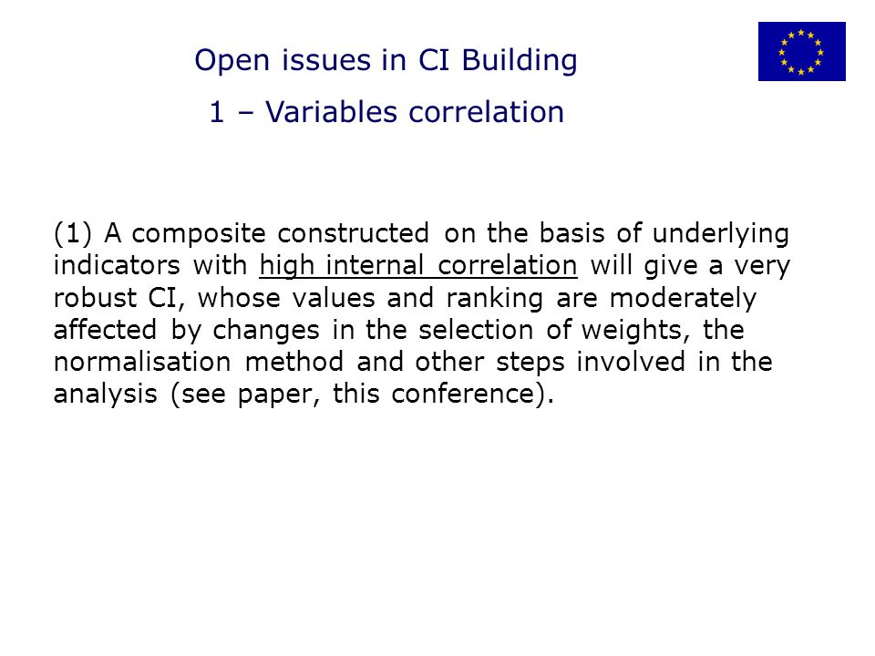 (1) A composite constructed on the basis of underlying indicators with high internal correlation will give a very robust CI, whose values and ranking are moderately affected by changes in the selection of weights, the normalisation method and other steps involved in the analysis (see paper, this conference).