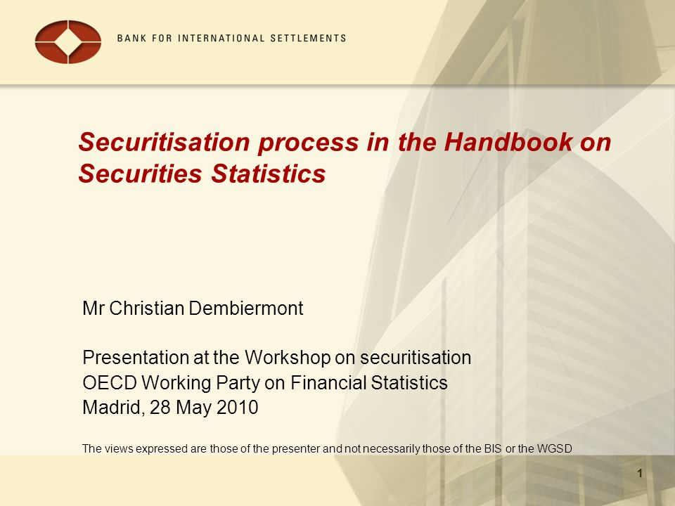 1 Securitisation process in the Handbook on Securities Statistics Mr Christian Dembiermont Presentation at the Workshop on securitisation OECD Working Party on Financial Statistics Madrid, 28 May 2010 The views expressed are those of the presenter and not necessarily those of the BIS or the WGSD 1