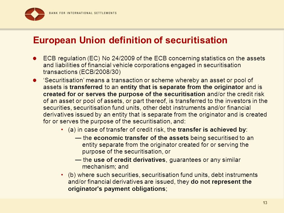 13 ECB regulation (EC) No 24/2009 of the ECB concerning statistics on the assets and liabilities of financial vehicle corporations engaged in securitisation transactions (ECB/2008/30) Securitisation means a transaction or scheme whereby an asset or pool of assets is transferred to an entity that is separate from the originator and is created for or serves the purpose of the securitisation and/or the credit risk of an asset or pool of assets, or part thereof, is transferred to the investors in the securities, securitisation fund units, other debt instruments and/or financial derivatives issued by an entity that is separate from the originator and is created for or serves the purpose of the securitisation, and: (a) in case of transfer of credit risk, the transfer is achieved by: the economic transfer of the assets being securitised to an entity separate from the originator created for or serving the purpose of the securitisation, or the use of credit derivatives, guarantees or any similar mechanism; and (b) where such securities, securitisation fund units, debt instruments and/or financial derivatives are issued, they do not represent the originator s payment obligations; European Union definition of securitisation