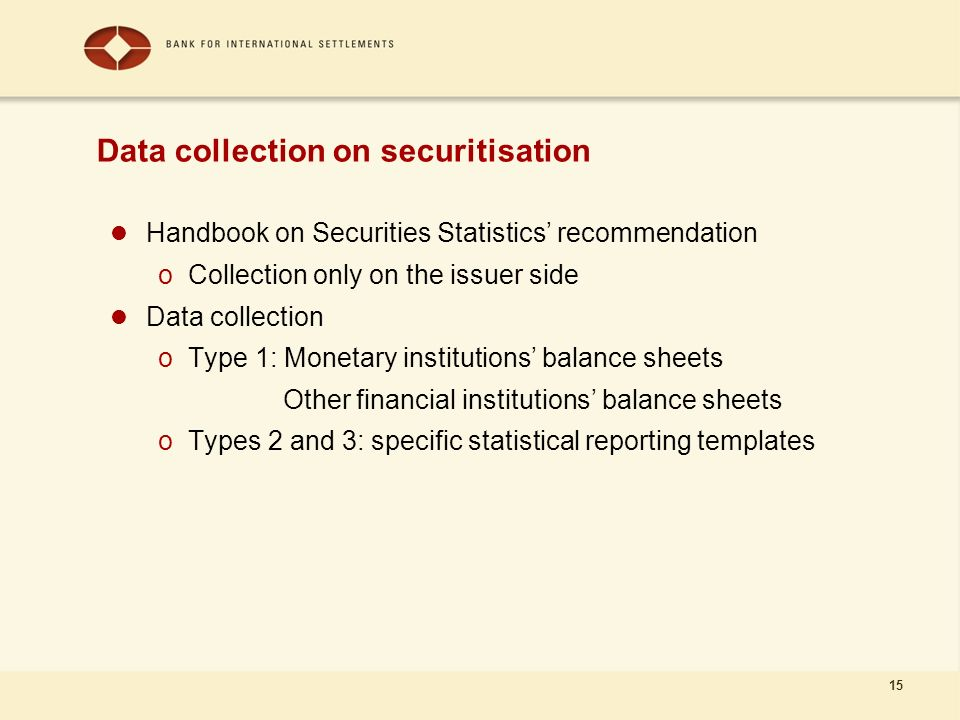 15 Handbook on Securities Statistics recommendation oCollection only on the issuer side Data collection oType 1: Monetary institutions balance sheets Other financial institutions balance sheets oTypes 2 and 3: specific statistical reporting templates Data collection on securitisation