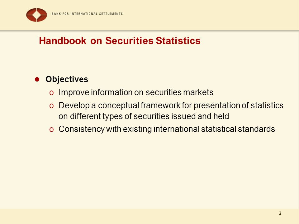 2 Objectives oImprove information on securities markets oDevelop a conceptual framework for presentation of statistics on different types of securities issued and held oConsistency with existing international statistical standards Handbook on Securities Statistics