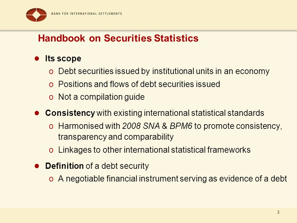 3 Its scope oDebt securities issued by institutional units in an economy oPositions and flows of debt securities issued oNot a compilation guide Consistency with existing international statistical standards oHarmonised with 2008 SNA & BPM6 to promote consistency, transparency and comparability oLinkages to other international statistical frameworks Definition of a debt security oA negotiable financial instrument serving as evidence of a debt Handbook on Securities Statistics