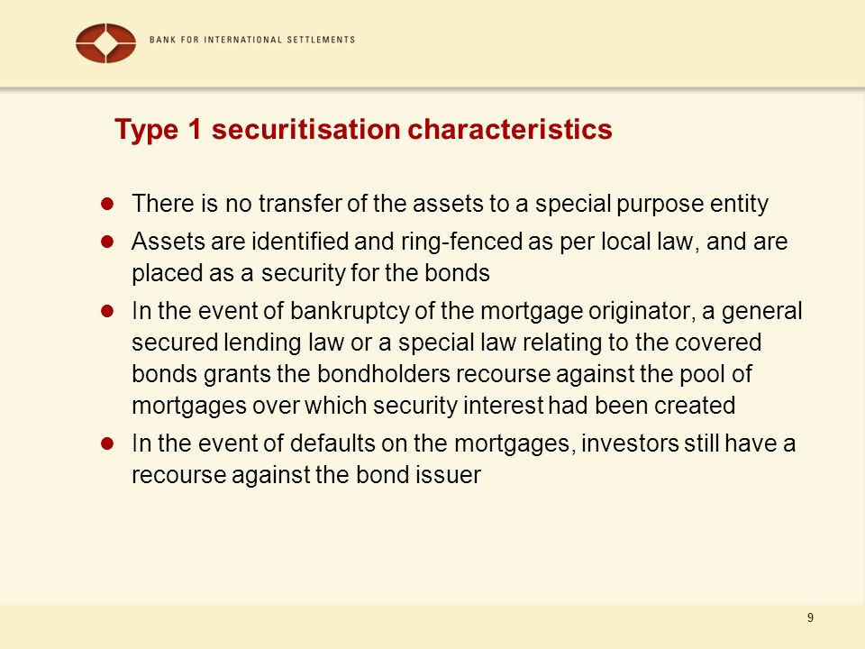 9 There is no transfer of the assets to a special purpose entity Assets are identified and ring-fenced as per local law, and are placed as a security for the bonds In the event of bankruptcy of the mortgage originator, a general secured lending law or a special law relating to the covered bonds grants the bondholders recourse against the pool of mortgages over which security interest had been created In the event of defaults on the mortgages, investors still have a recourse against the bond issuer Type 1 securitisation characteristics