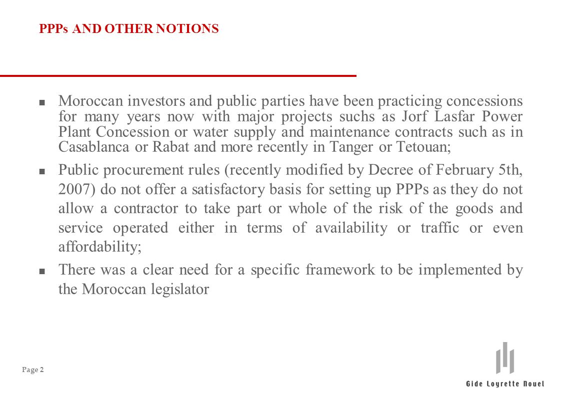 Page 2 PPPs AND OTHER NOTIONS n Moroccan investors and public parties have been practicing concessions for many years now with major projects suchs as Jorf Lasfar Power Plant Concession or water supply and maintenance contracts such as in Casablanca or Rabat and more recently in Tanger or Tetouan; n Public procurement rules (recently modified by Decree of February 5th, 2007) do not offer a satisfactory basis for setting up PPPs as they do not allow a contractor to take part or whole of the risk of the goods and service operated either in terms of availability or traffic or even affordability; n There was a clear need for a specific framework to be implemented by the Moroccan legislator