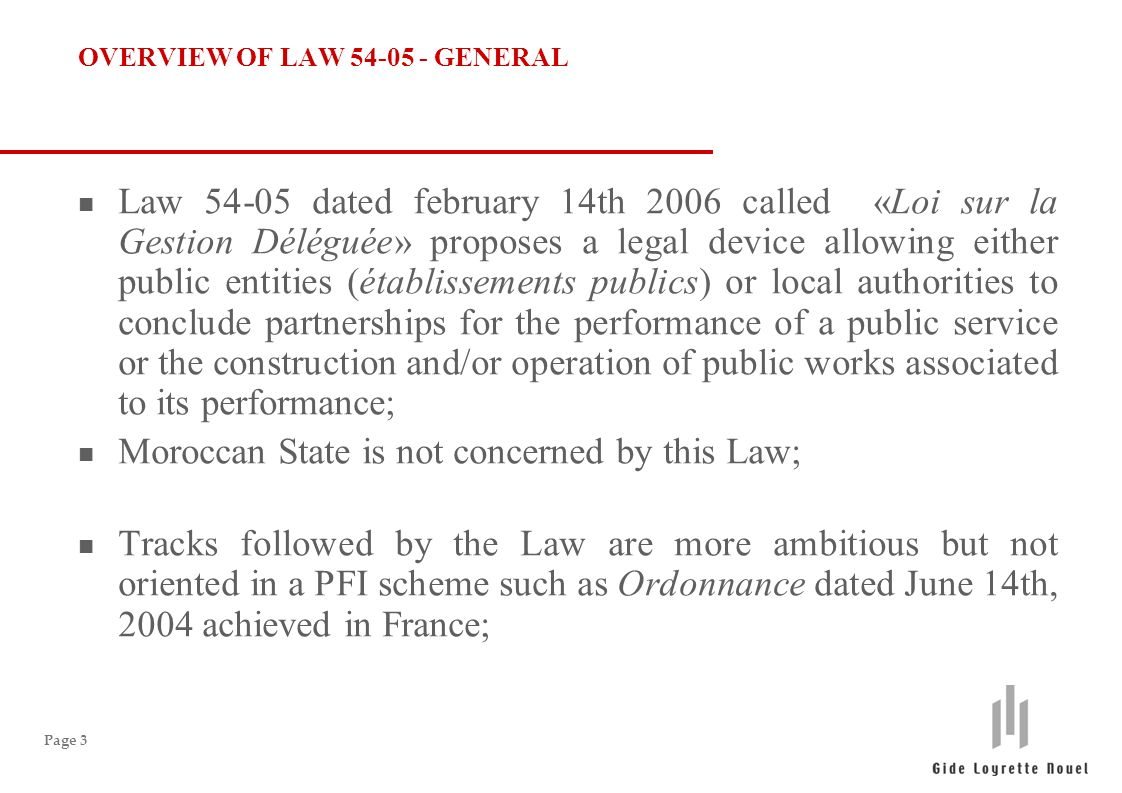 Page 3 OVERVIEW OF LAW 54-05 - GENERAL n Law 54-05 dated february 14th 2006 called «Loi sur la Gestion Déléguée» proposes a legal device allowing either public entities (établissements publics) or local authorities to conclude partnerships for the performance of a public service or the construction and/or operation of public works associated to its performance; n Moroccan State is not concerned by this Law; n Tracks followed by the Law are more ambitious but not oriented in a PFI scheme such as Ordonnance dated June 14th, 2004 achieved in France;