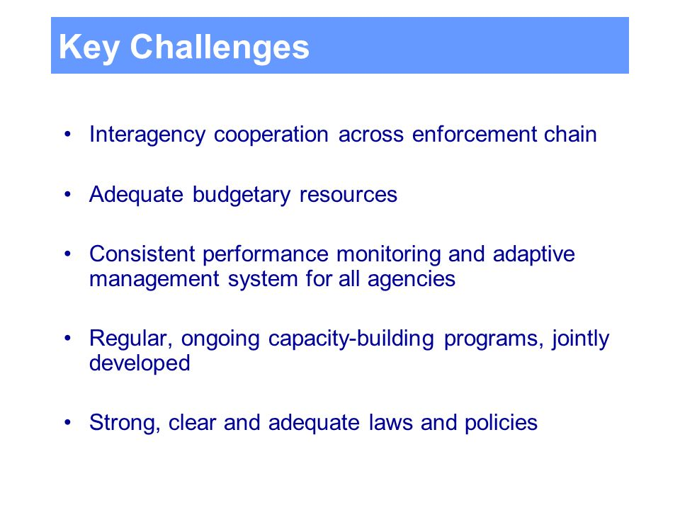 Key Challenges Interagency cooperation across enforcement chain Adequate budgetary resources Consistent performance monitoring and adaptive management system for all agencies Regular, ongoing capacity-building programs, jointly developed Strong, clear and adequate laws and policies