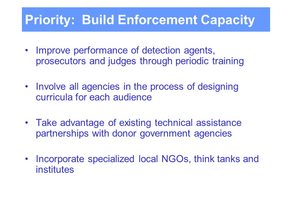 Priority: Build Enforcement Capacity Improve performance of detection agents, prosecutors and judges through periodic training Involve all agencies in the process of designing curricula for each audience Take advantage of existing technical assistance partnerships with donor government agencies Incorporate specialized local NGOs, think tanks and institutes