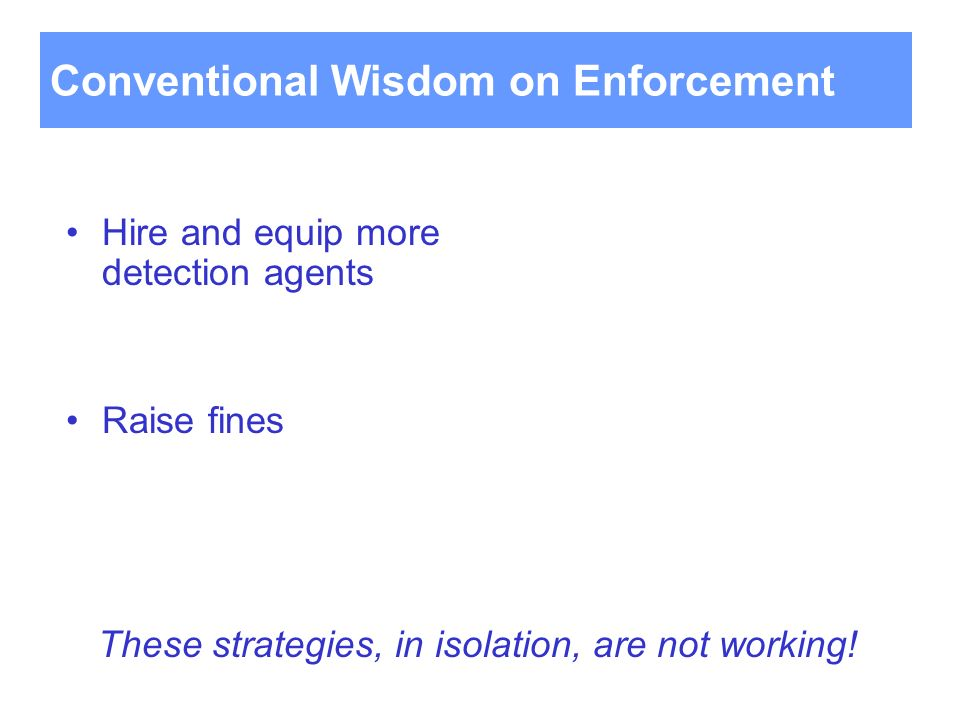 Hire and equip more detection agents Raise fines Conventional Wisdom on Enforcement These strategies, in isolation, are not working!