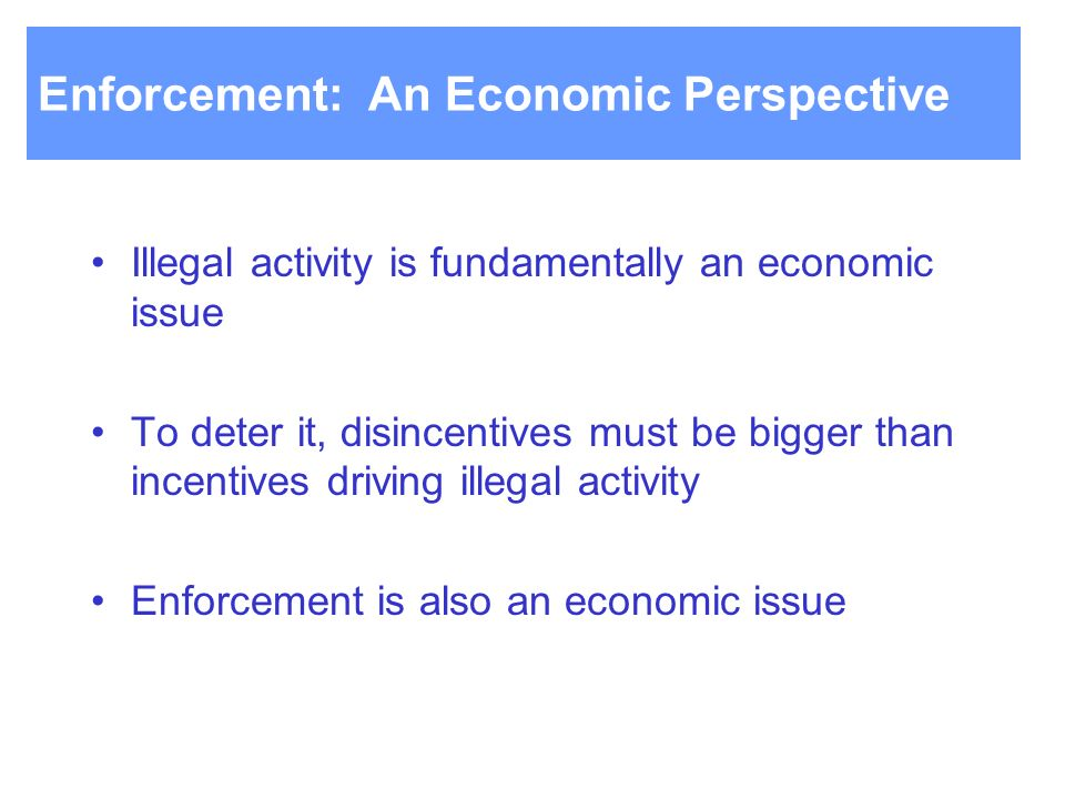 Enforcement: An Economic Perspective Illegal activity is fundamentally an economic issue To deter it, disincentives must be bigger than incentives driving illegal activity Enforcement is also an economic issue