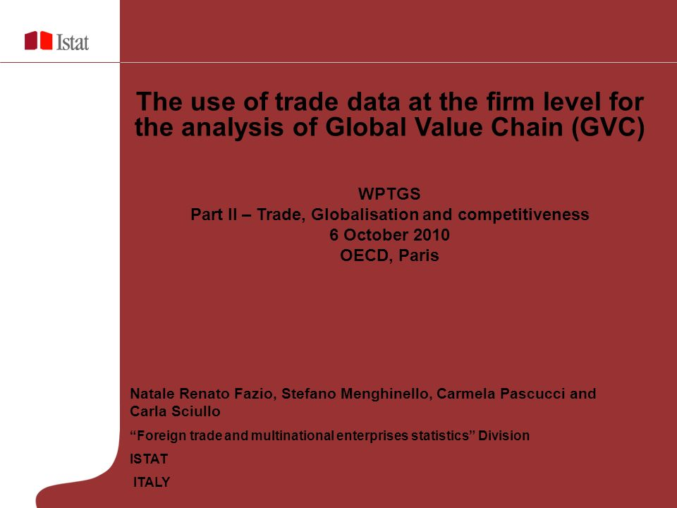 Natale Renato Fazio, Stefano Menghinello, Carmela Pascucci and Carla Sciullo Foreign trade and multinational enterprises statistics Division ISTAT ITALY The use of trade data at the firm level for the analysis of Global Value Chain (GVC) WPTGS Part II – Trade, Globalisation and competitiveness 6 October 2010 OECD, Paris