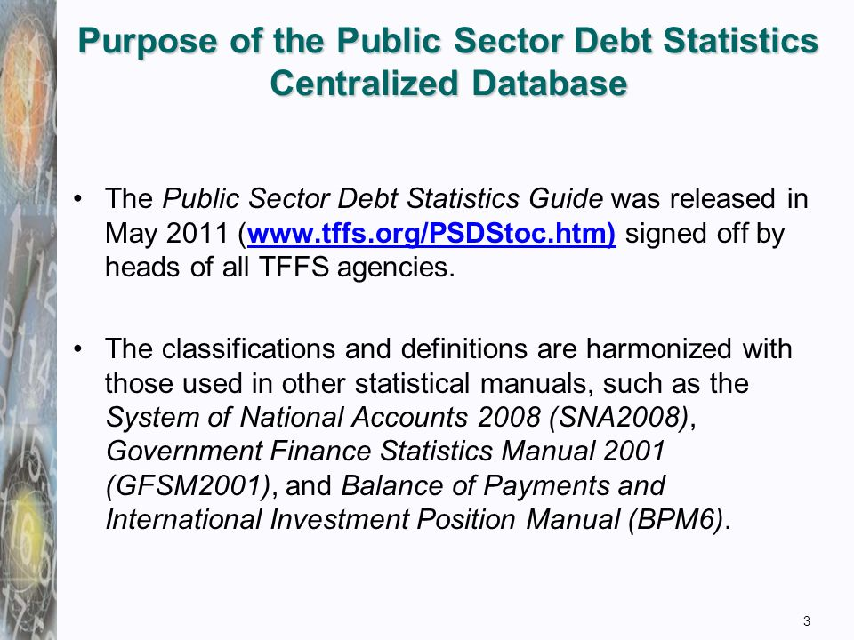 Purpose of the Public Sector Debt Statistics Centralized Database 3 The Public Sector Debt Statistics Guide was released in May 2011 (  signed off by heads of all TFFS agencies.