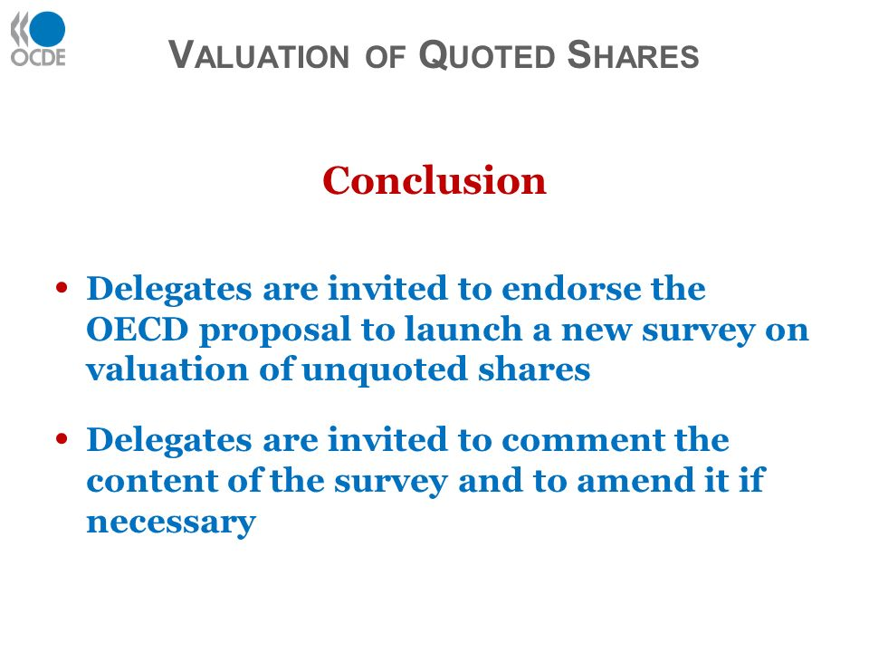 Conclusion Delegates are invited to endorse the OECD proposal to launch a new survey on valuation of unquoted shares Delegates are invited to comment the content of the survey and to amend it if necessary V ALUATION OF Q UOTED S HARES