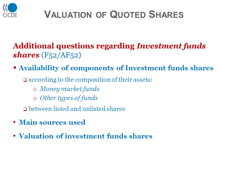 Additional questions regarding Investment funds shares (F52/AF52) Availability of components of Investment funds shares according to the composition of their assets: o Money market funds o Other types of funds between listed and unlisted shares Main sources used Valuation of investment funds shares V ALUATION OF Q UOTED S HARES