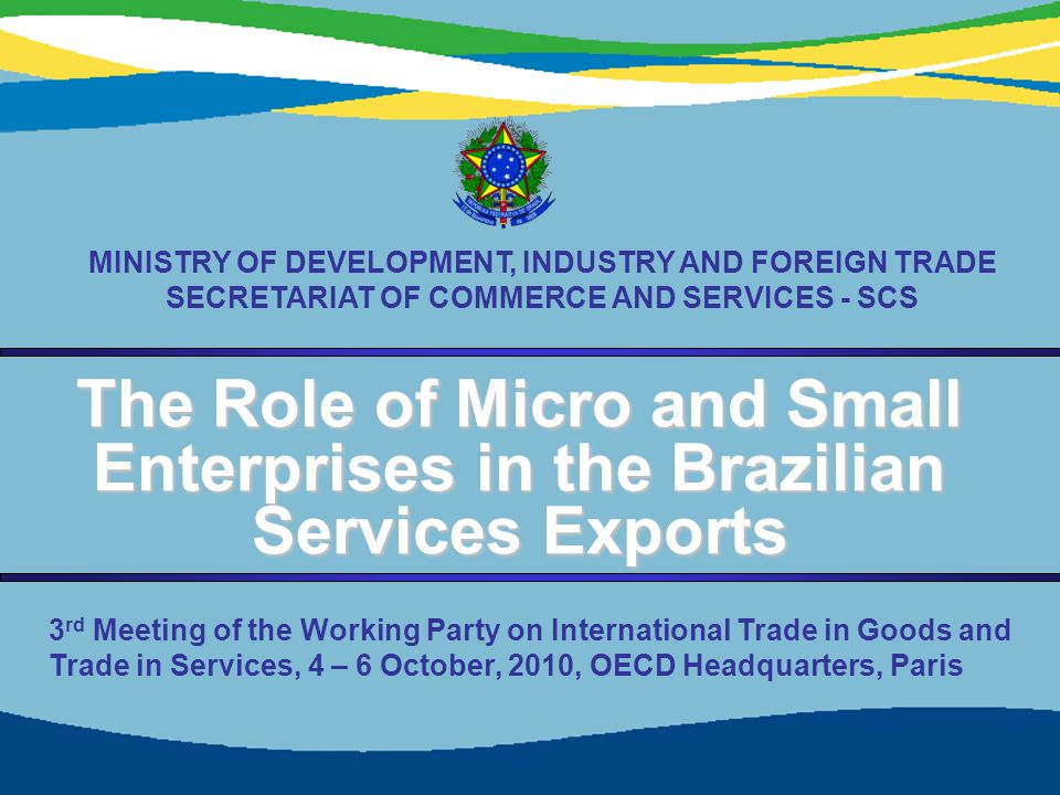 1 The Role of Micro and Small Enterprises in the Brazilian Services Exports MINISTRY OF DEVELOPMENT, INDUSTRY AND FOREIGN TRADE SECRETARIAT OF COMMERCE AND SERVICES - SCS 3 rd Meeting of the Working Party on International Trade in Goods and Trade in Services, 4 – 6 October, 2010, OECD Headquarters, Paris