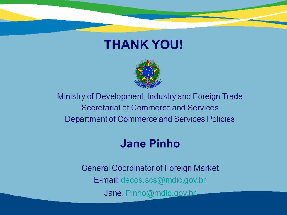 45 Ministry of Development, Industry and Foreign Trade Secretariat of Commerce and Services Department of Commerce and Services Policies Jane Pinho General Coordinator of Foreign Market E-mail: decos.scs@mdic.gov.brdecos.scs@mdic.gov.br Jane.