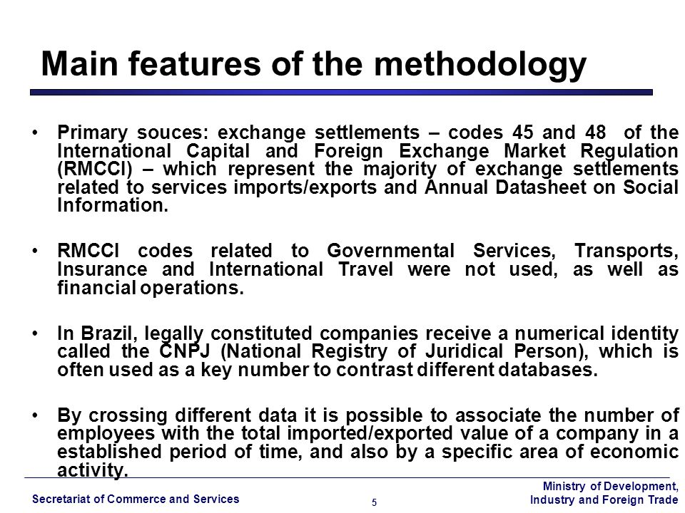 Ministry of Development, Industry and Foreign Trade Secretariat of Commerce and Services 5 Primary souces: exchange settlements – codes 45 and 48 of the International Capital and Foreign Exchange Market Regulation (RMCCI) – which represent the majority of exchange settlements related to services imports/exports and Annual Datasheet on Social Information.